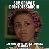 SEM GRAÇA E DESNECESSÁRIO!!!ESSE MEME