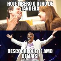 HOJE LIBERO O OLHO DE TANDERADESCOBRI QUE TE AMO DEMAIS!