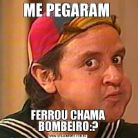 ME PEGARAM FERROU CHAMA BOMBEIRO:?