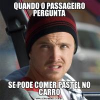 QUANDO O PASSAGEIRO PERGUNTASE PODE COMER PASTEL NO CARRO