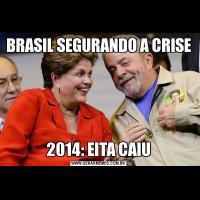 BRASIL SEGURANDO A CRISE2014: EITA CAIU