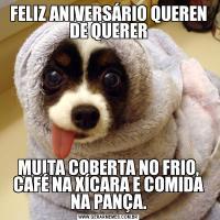 FELIZ ANIVERSÁRIO QUEREN DE QUERERMUITA COBERTA NO FRIO, CAFÉ NA XÍCARA E COMIDA NA PANÇA.