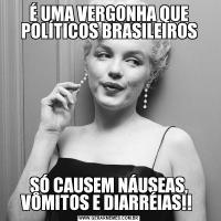 É UMA VERGONHA QUE POLÍTICOS BRASILEIROSSÓ CAUSEM NÁUSEAS, VÔMITOS E DIARRÉIAS!!