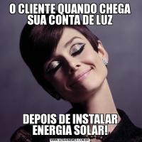 O CLIENTE QUANDO CHEGA SUA CONTA DE LUZDEPOIS DE INSTALAR ENERGIA SOLAR!