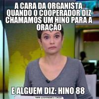 A CARA DA ORGANISTA QUANDO O COOPERADOR DIZ CHAMAMOS UM HINO PARA A ORAÇÃOE ALGUEM DIZ: HINO 88