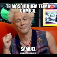 TEIMOSO É QUEM TEIMA COMIGO.SAMUEL