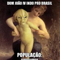 DOM JOÃO IV INDO PRO BRASILPOPULAÇÃO: