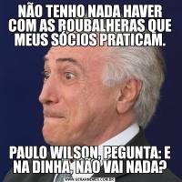NÃO TENHO NADA HAVER COM AS ROUBALHERAS QUE MEUS SÓCIOS PRATICAM.PAULO WILSON, PEGUNTA: E NA DINHA, NÃO VAI NADA?