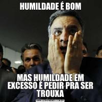 HUMILDADE É BOMMAS HUMILDADE EM EXCESSO É PEDIR PRA SER TROUXA