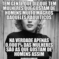 TEM GENTE QUE DIZ QUE TEM MULHERES QUE GOSTAM DE HOMENS MUITO MAGROS DAQUELES RAQUITICOSNA VERDADE APENAS 0,0001% DAS MULHERES SÃO AS QUE GOSTAM DE HOMENS ASSIM