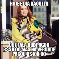 HOJE É DIA DAQUELAQUE FALA QUE PAGOU R$50,00 MAS NA VERDADE PAGOU R$100,00