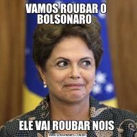 VAMOS ROUBAR O  BOLSONARO   ELE VAI ROUBAR NOIS
