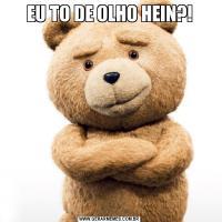 EU TO DE OLHO HEIN?!