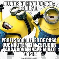 ALUNOS NO FINAL DO ANO : FÉRIAS!!!PROFESSOR: DEVER DE CASA QUE NÃO TEM FIM, ESTUDAR PARA PROVA FINAL E MUITO MAIS!!!