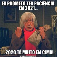 EU PROMETO TER PACIÊNCIA EM 2021......2020 TÁ MUITO EM CIMA!