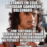 ESTAMOS EM 2018 TENTARAM GANHAR DO BOLSONARO COM TORTURAS DE TERRORISTAS E VELHA TARADA QUEENFIAVA FIODESENCAPADO NA PEPEKA E  NO FEDORENTO EM 1964