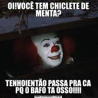 OI!VOCÊ TEM CHICLETE DE MENTA?TENHO!ENTÃO PASSA PRA CA PQ O BAFO TA OSSO!!!!