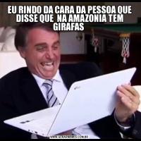 EU RINDO DA CARA DA PESSOA QUE DISSE QUE  NA AMAZONIA TEM GIRAFAS