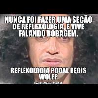 NUNCA FOI FAZER UMA SEÇÃO DE REFLEXOLOGIA, E VIVE FALANDO BOBAGEM.REFLEXOLOGIA PODAL REGIS WOLFF
