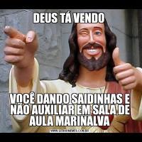 DEUS TÁ VENDO VOCÊ DANDO SAIDINHAS E NÃO AUXILIAR EM SALA DE AULA MARINALVA