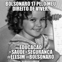 BOLSONARO 17 PELO MEU DIREITO DE VIVER.EDUCAÇÃO +SAÚDE+SEGURANÇA #ELESIM #BOLSONARO
