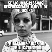 SE ALGUMAS PESSOAS RECEBESSEM PELO NÍVEL DE LOUCURA,SERIAM MAIS RICAS QUE BILL GATTES.