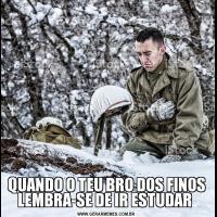 QUANDO O TEU BRO DOS FINOS LEMBRA-SE DE IR ESTUDAR