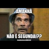 AMANHÃNÃO É SEGUNDA!??
