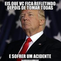 EIS QUE VC FICA REFLETINDO DEPOIS DE TOMAR TODASE SOFRER UM ACIDENTE