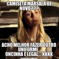 CAMISETA MARSALA DE NOVO???ACHO MELHOR FAZER OUTRO UNIFORME.  ONCINHA É LEGAL... KKKK