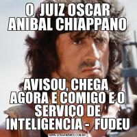 O  JUIZ OSCAR ANIBAL CHIAPPANOAVISOU, CHEGA  AGORA E COMIGO E O SERVIÇO DE INTELIGENCIA -  FUDEU