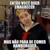 ENTÃO VOCÊ QUER EMAGRECERMAS NÃO PARA DE COMER HAMBURGUER
