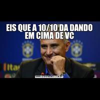 EIS QUE A 10/10 DA DANDO EM CIMA DE VC