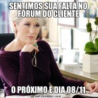 SENTIMOS SUA FALTA NO FÓRUM DO CLIENTEO PRÓXIMO É DIA 08/11