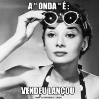 """A """" ONDA """" É :VENDEU LANÇOU"""