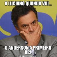 O LUCIANO QUANDO VIU...O ANDERSON A PRIMEIRA VEZ