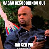 CAGÃO DESCOBRINDO QUEVAI SER PAI