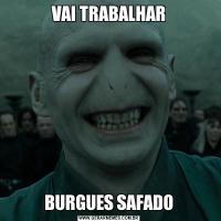 VAI TRABALHARBURGUES SAFADO