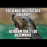 FOCA NAS INSCRIÇÕES GALERA!!ACABAM DIA 21 DE DEZEMBRO