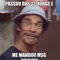 PASSOU DAS 12 HORAS E ME MANDOU MSG