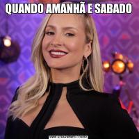 QUANDO AMANHÃ E SABADO