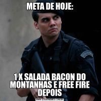 META DE HOJE:1 X SALADA BACON DO MONTANHAS E FREE FIRE DEPOIS