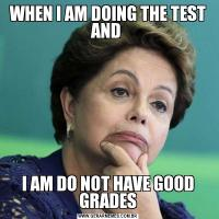 WHEN I AM DOING THE TEST AND I AM DO NOT HAVE GOOD GRADES