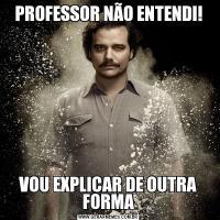 PROFESSOR NÃO ENTENDI!VOU EXPLICAR DE OUTRA FORMA