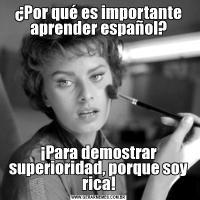 ¿Por qué es importante aprender español?¡Para demostrar superioridad, porque soy rica!