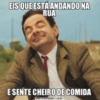 EIS QUE ESTÁ ANDANDO NA RUAE SENTE CHEIRO DE COMIDA