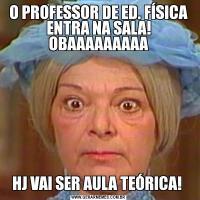 O PROFESSOR DE ED. FÍSICA ENTRA NA SALA! OBAAAAAAAAAHJ VAI SER AULA TEÓRICA!
