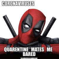 CORONAVIRUSES                                          QUARENTINE   MATES   ME   BARED