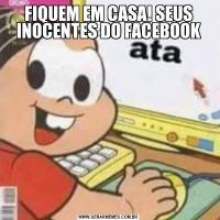 FIQUEM EM CASA! SEUS INOCENTES DO FACEBOOK