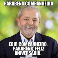 PARABÉNS COMPANHEIROEDIR COMPANHEIRO,  PARABÉNS, FELIZ ANIVERSÁRIO.